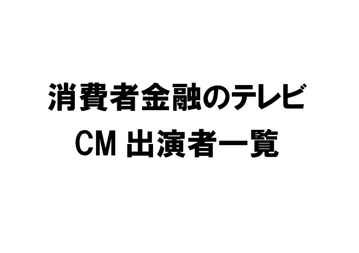 消費者金融各社のテレビCM出演者一覧